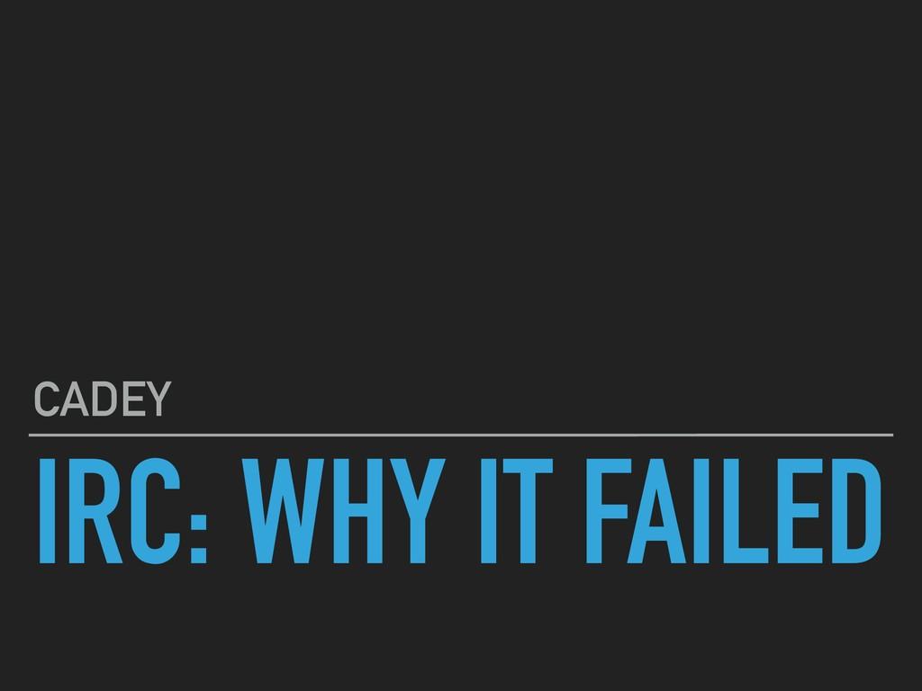IRC: WHY IT FAILED CADEY