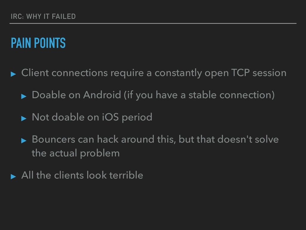 IRC: WHY IT FAILED PAIN POINTS ▸ Client connect...