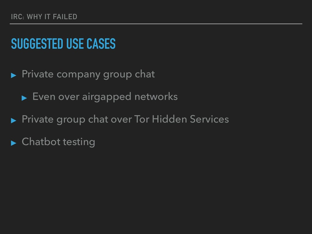 IRC: WHY IT FAILED SUGGESTED USE CASES ▸ Privat...