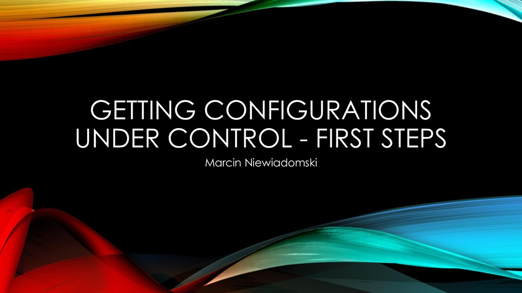 GETTING CONFIGURATIONS UNDER CONTROL - FIRST ST...