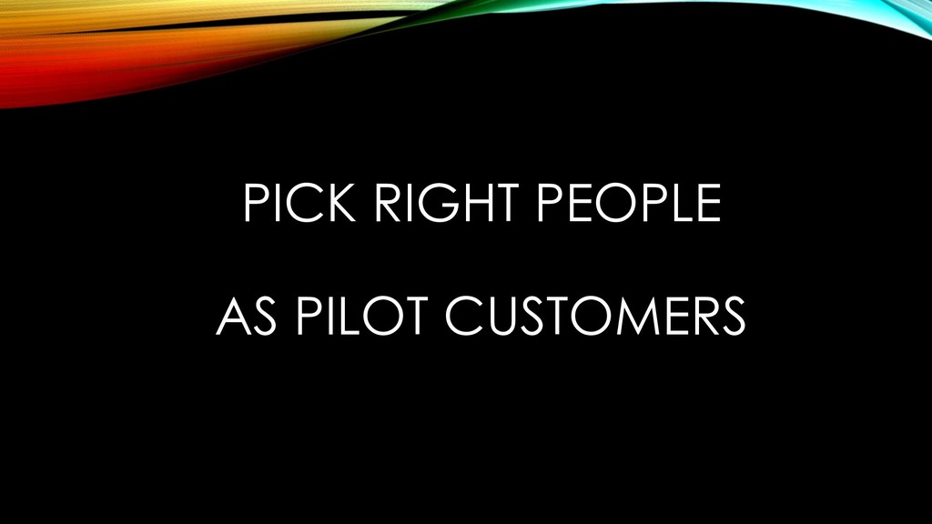PICK RIGHT PEOPLE AS PILOT CUSTOMERS