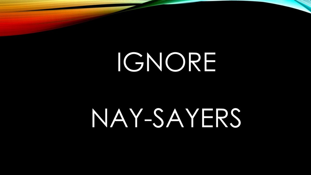 IGNORE NAY-SAYERS