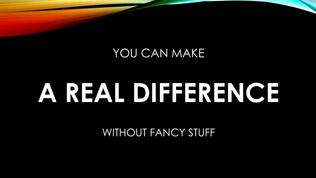 YOU CAN MAKE A REAL DIFFERENCE WITHOUT FANCY ST...