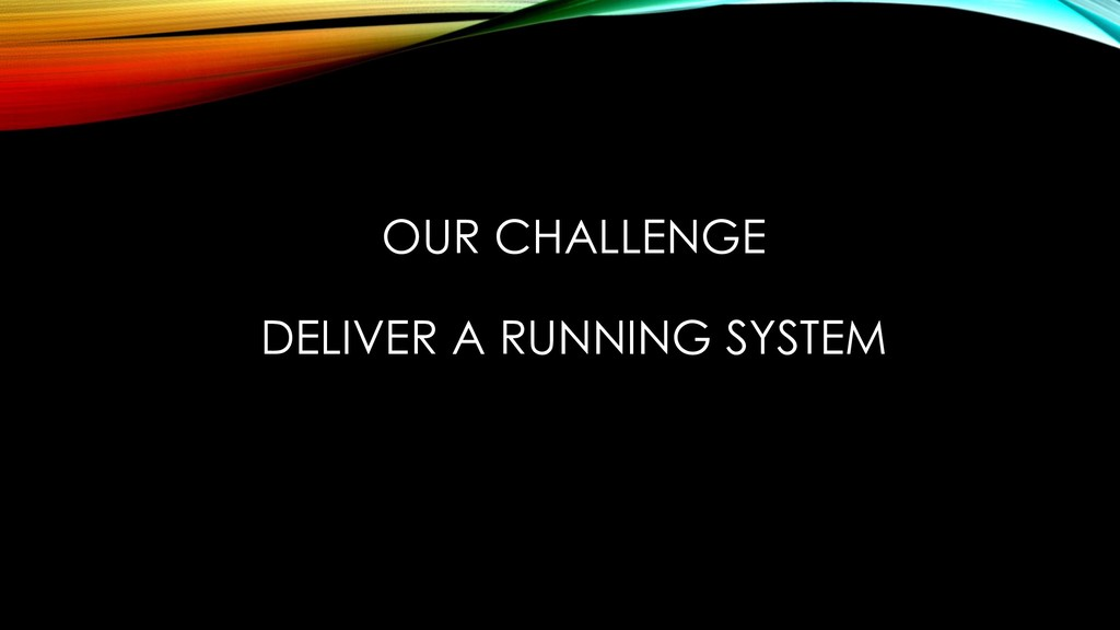 OUR CHALLENGE DELIVER A RUNNING SYSTEM