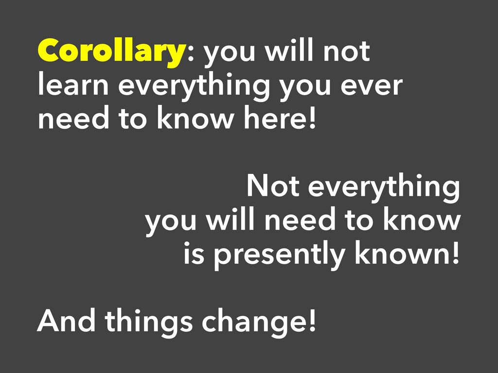 Corollary: you will not learn everything you ev...