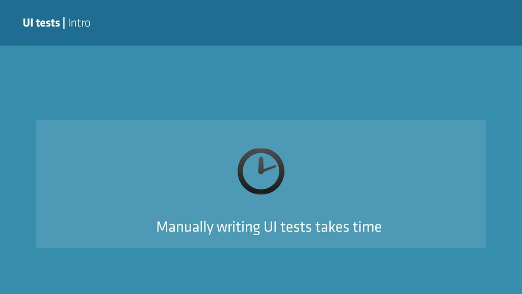 UI tests | Intro Manually writing UI tests take...