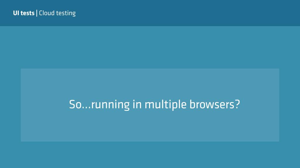 UI tests | Cloud testing So…running in multiple...