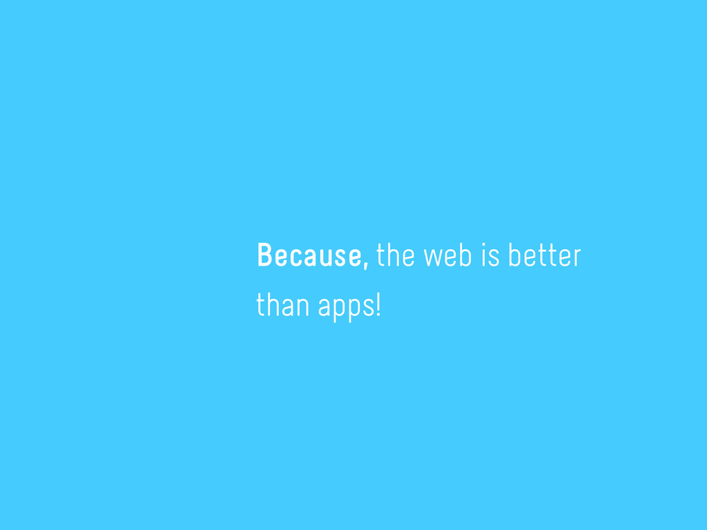 Because, the web is better than apps!