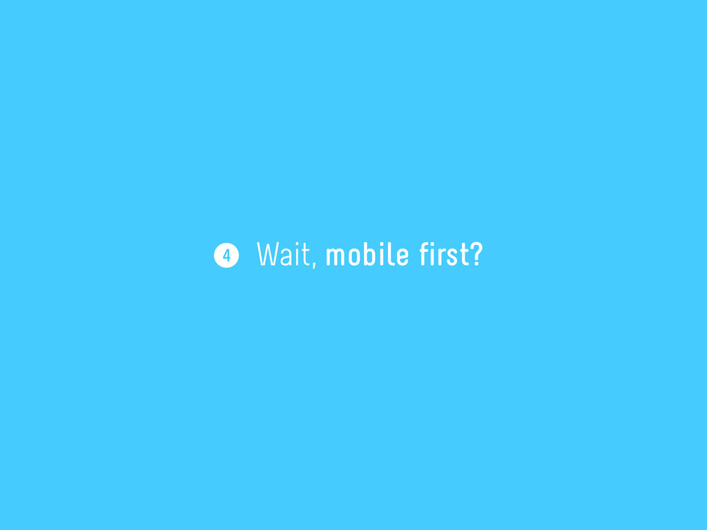 4 Wait, mobile first?