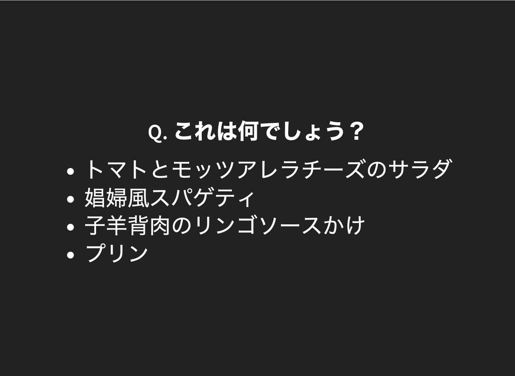 Q. これは何でしょう? トマトとモッツアレラチーズのサラダ 娼婦⾵スパゲティ ⼦⽺背⾁のリン...