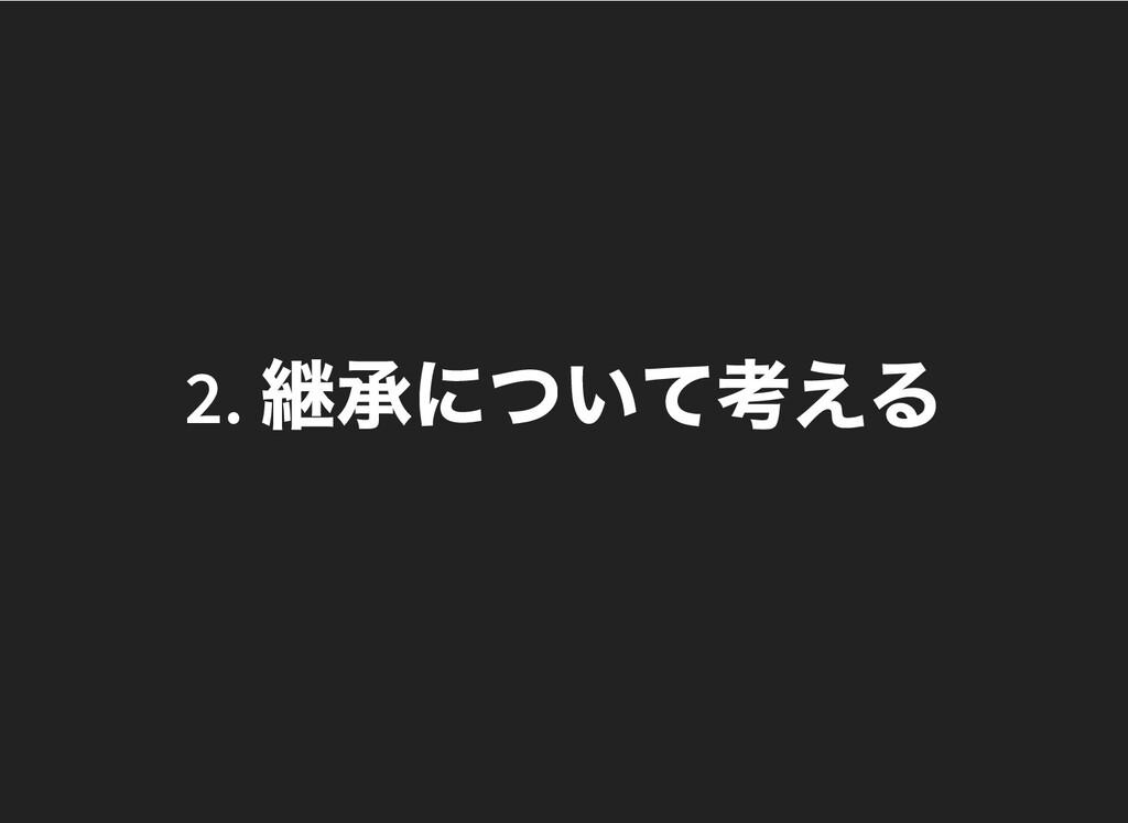 2. 継承について考える 2. 継承について考える