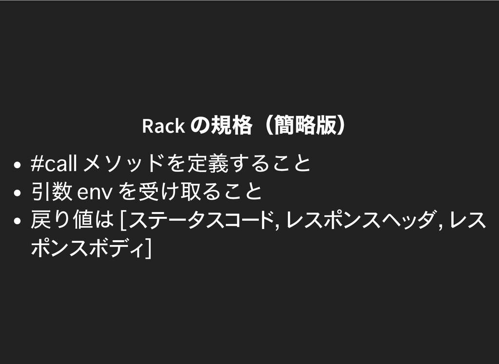 Rack の規格(簡略版) メソッドを定義すること 引数 を受け取ること 戻り値は