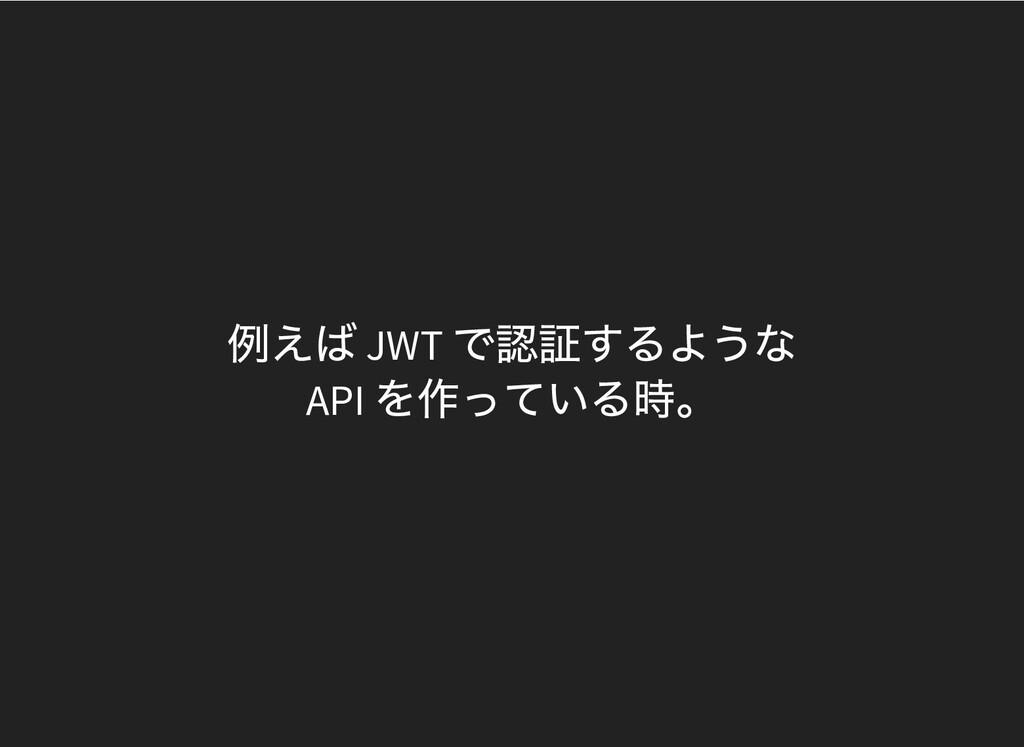 例えば JWT で認証するような API を作っている時。