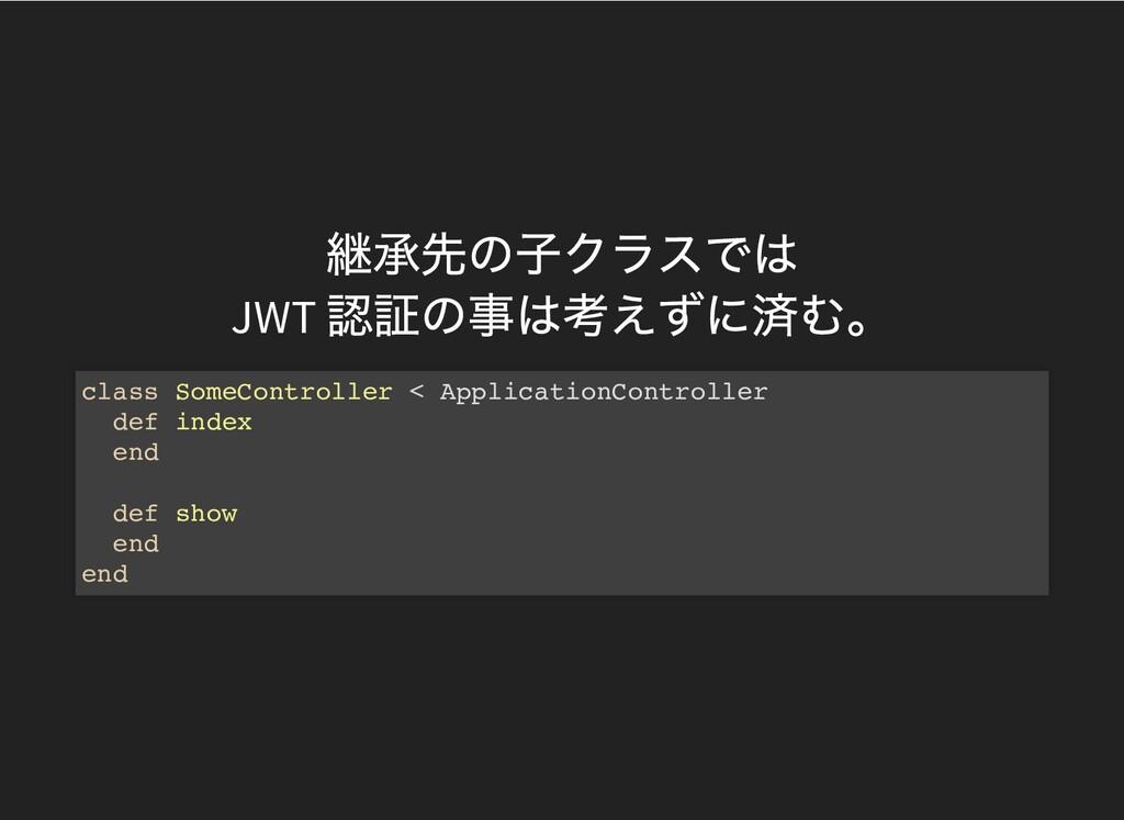 継承先の⼦クラスでは JWT 認証の事は考えずに済む。 class SomeControlle...