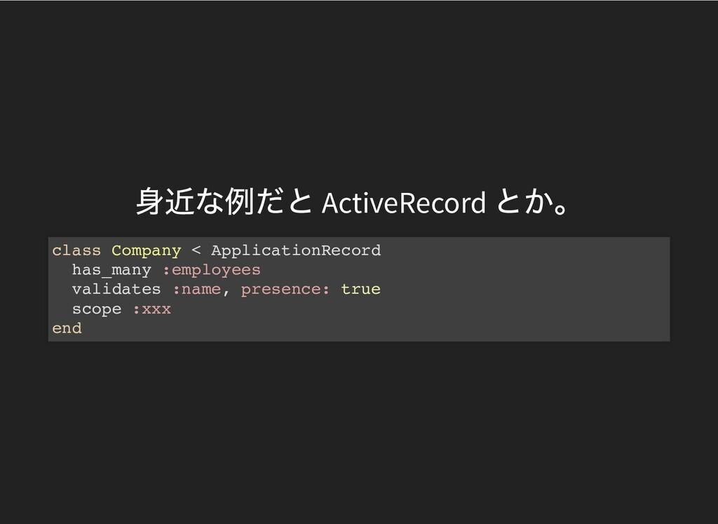⾝近な例だと ActiveRecord とか。 class Company < Applica...