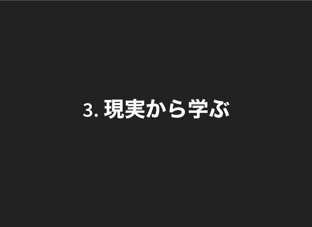 3. 現実から学ぶ 3. 現実から学ぶ
