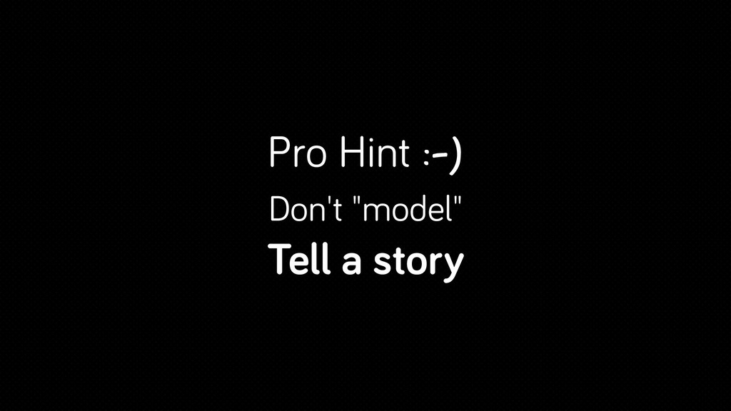 "Pro Hint :-) Don't ""model"" Tell a story"
