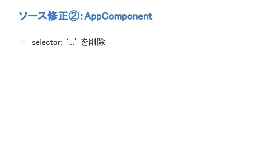 ソース修正②:AppComponent - selector: '...' を削除