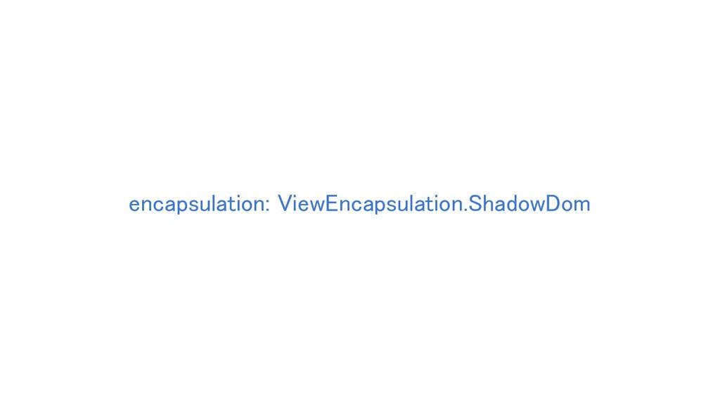 encapsulation: ViewEncapsulation.ShadowDom