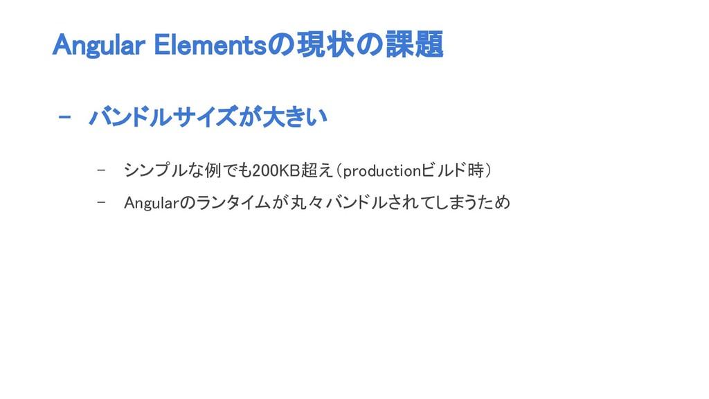 Angular Elementsの現状の課題 - バンドルサイズが大きい - シンプルな例でも...