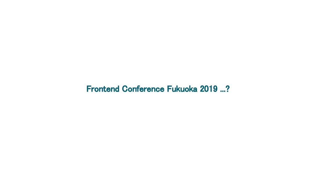 Frontend Conference Fukuoka 2019 ...?
