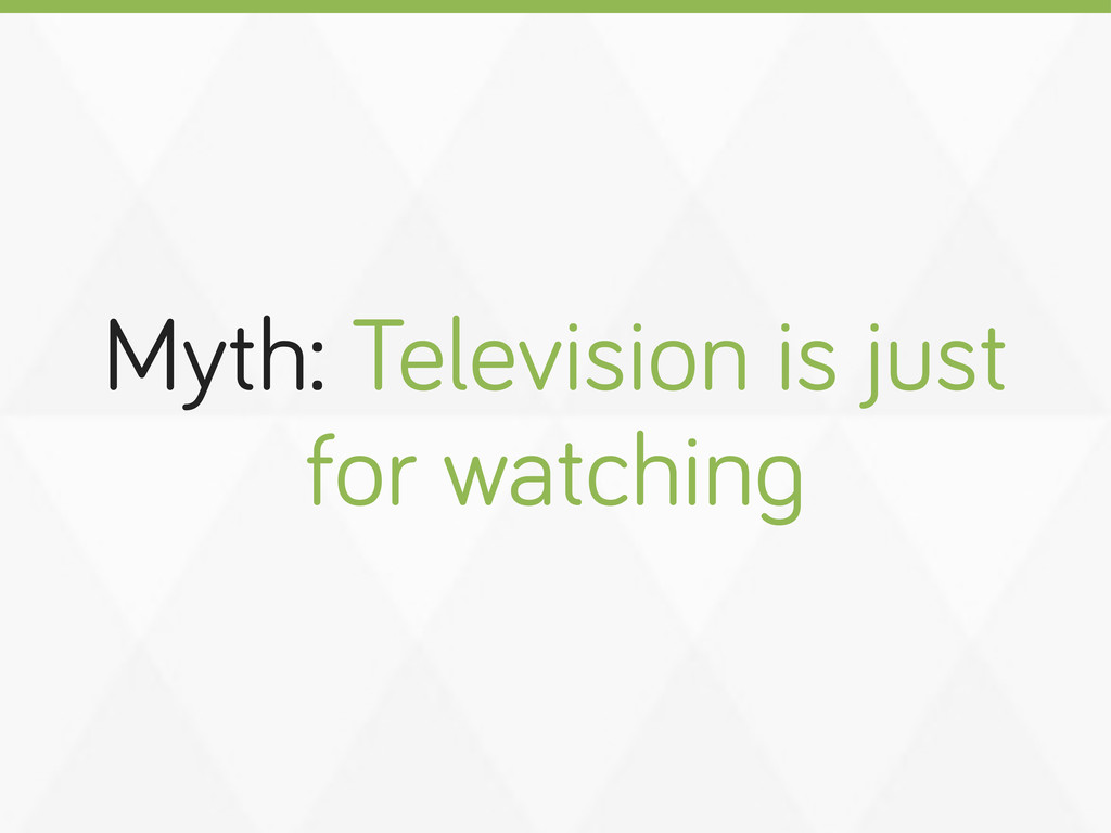 Myth: Television is just for watchin