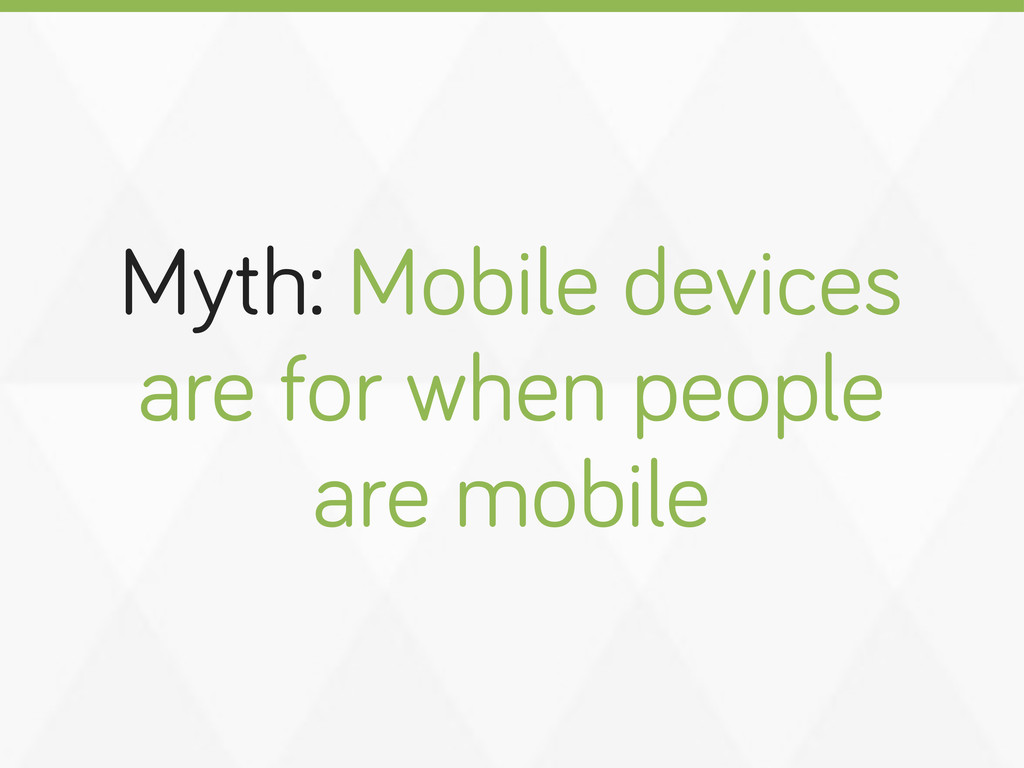 Myth: Mobile devices are for when people are mo...