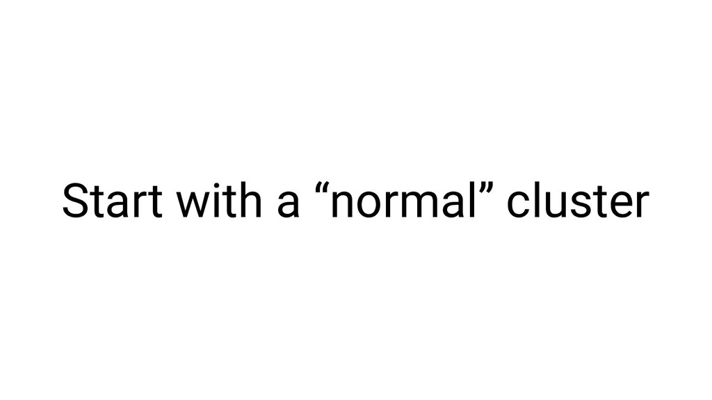 """Start with a """"normal"""" cluster"""