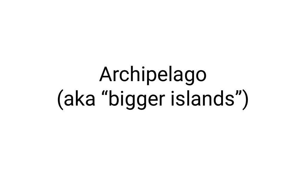 "Archipelago (aka ""bigger islands"")"
