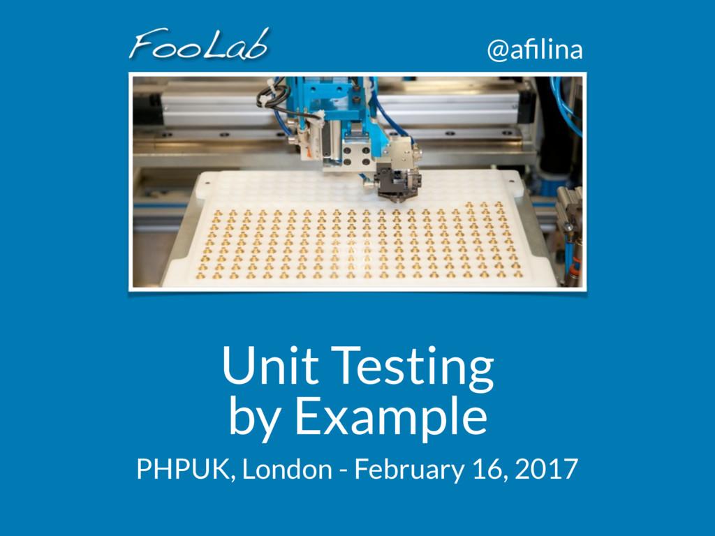 @afilina Unit Testing by Example PHPUK, London -...
