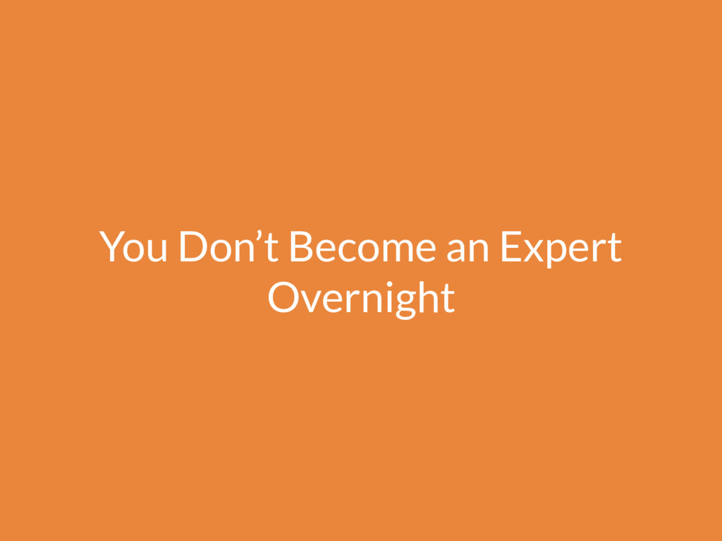 You Don't Become an Expert Overnight