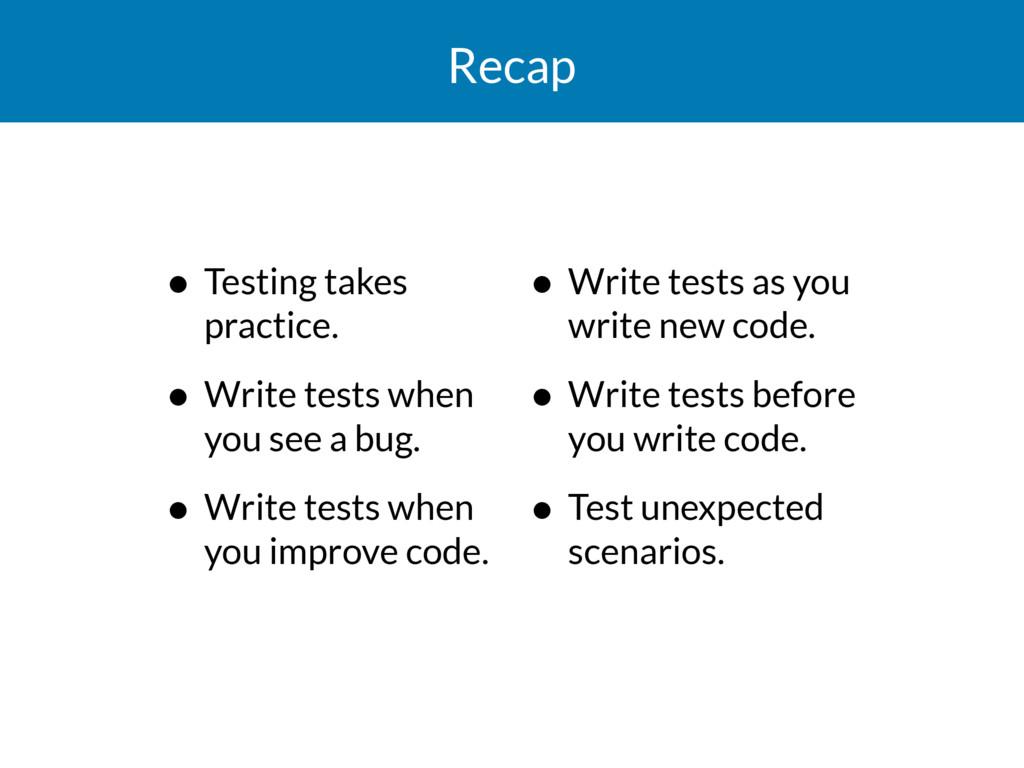 Recap • Testing takes practice. • Write tests w...