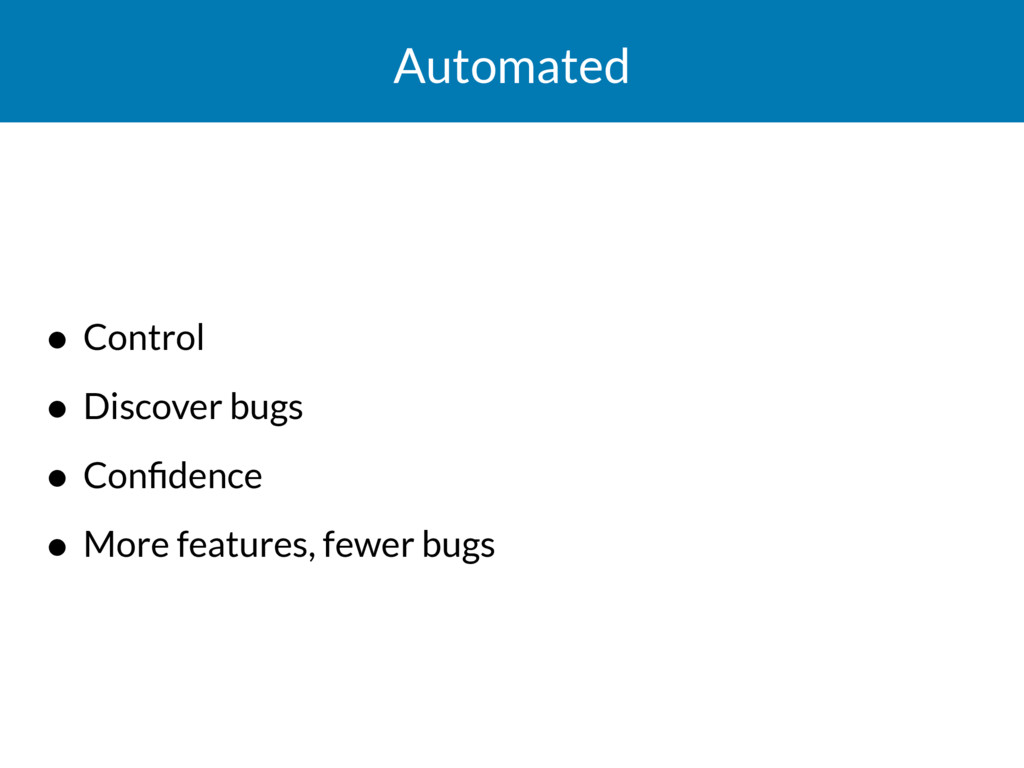 Automated • Control • Discover bugs • Confidence...