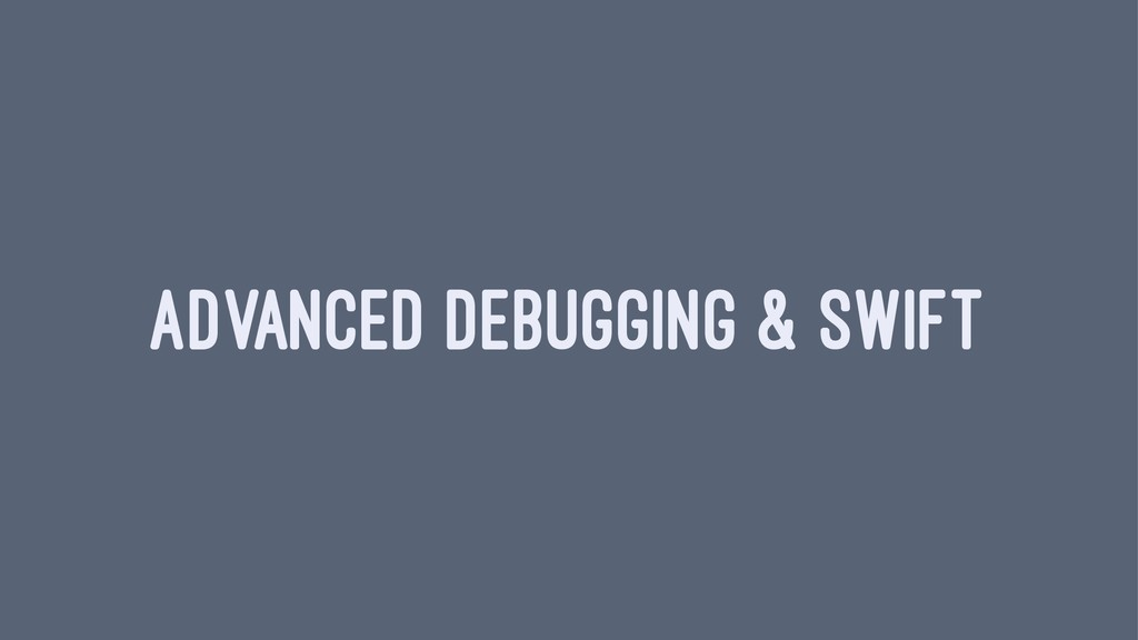 ADVANCED DEBUGGING & SWIFT