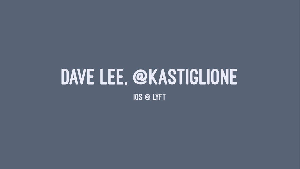 DAVE LEE, @KASTIGLIONE IOS @ LYFT