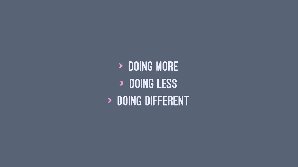 > doing more > doing less > doing different
