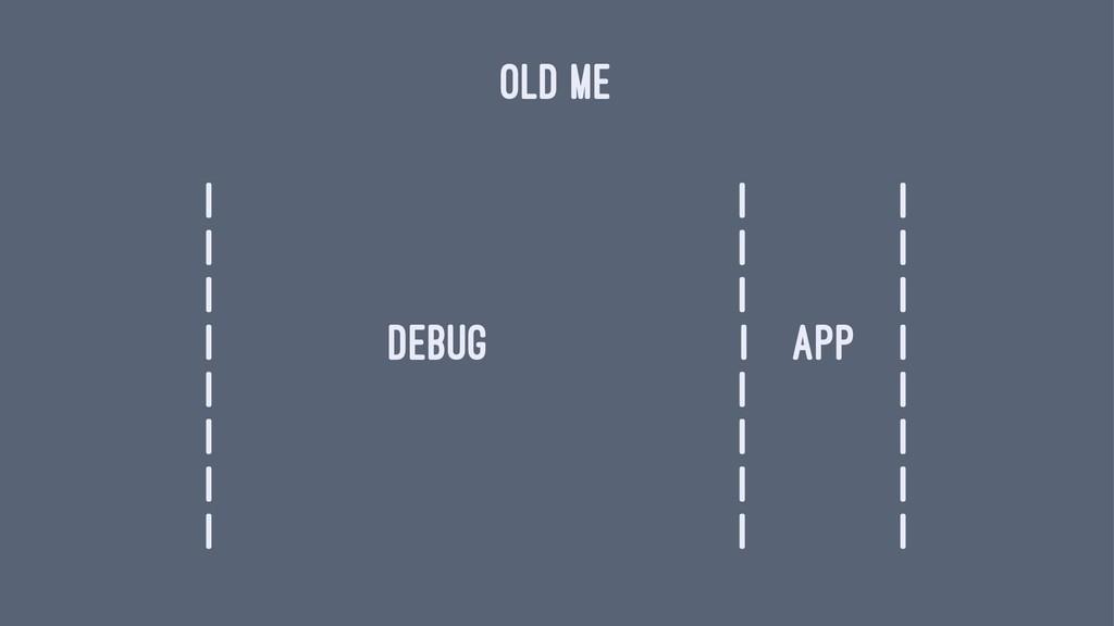 OLD ME | | | | | | | | | | debug | app | | | | ...