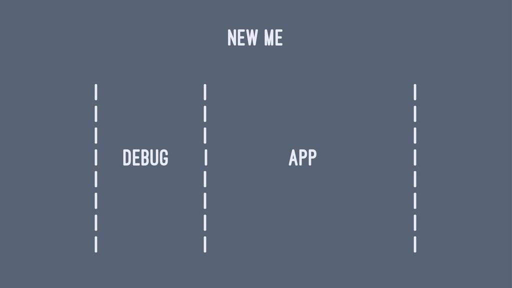 NEW ME | | | | | | | | | | debug | app | | | | ...