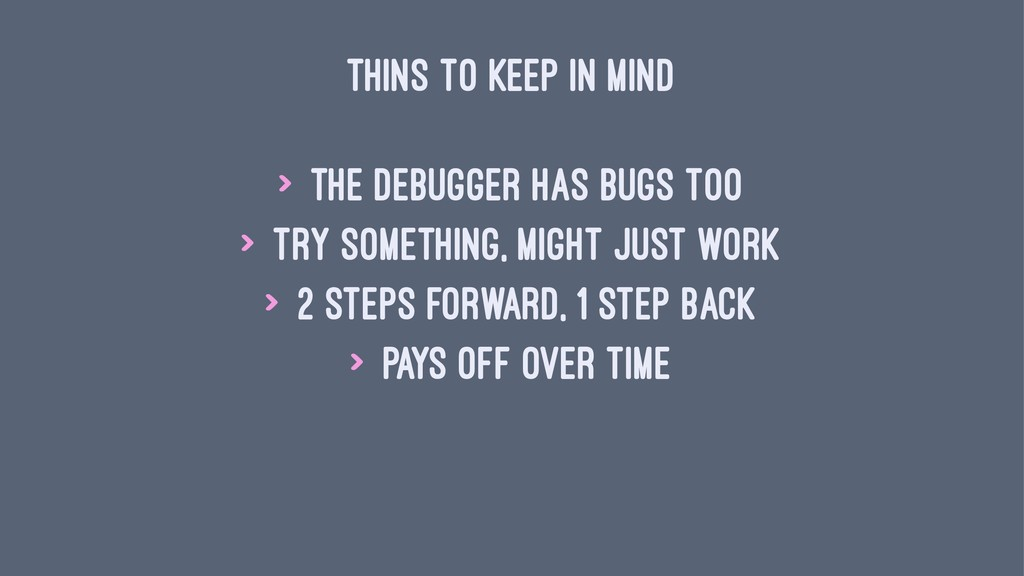THINS TO KEEP IN MIND > the debugger has bugs t...