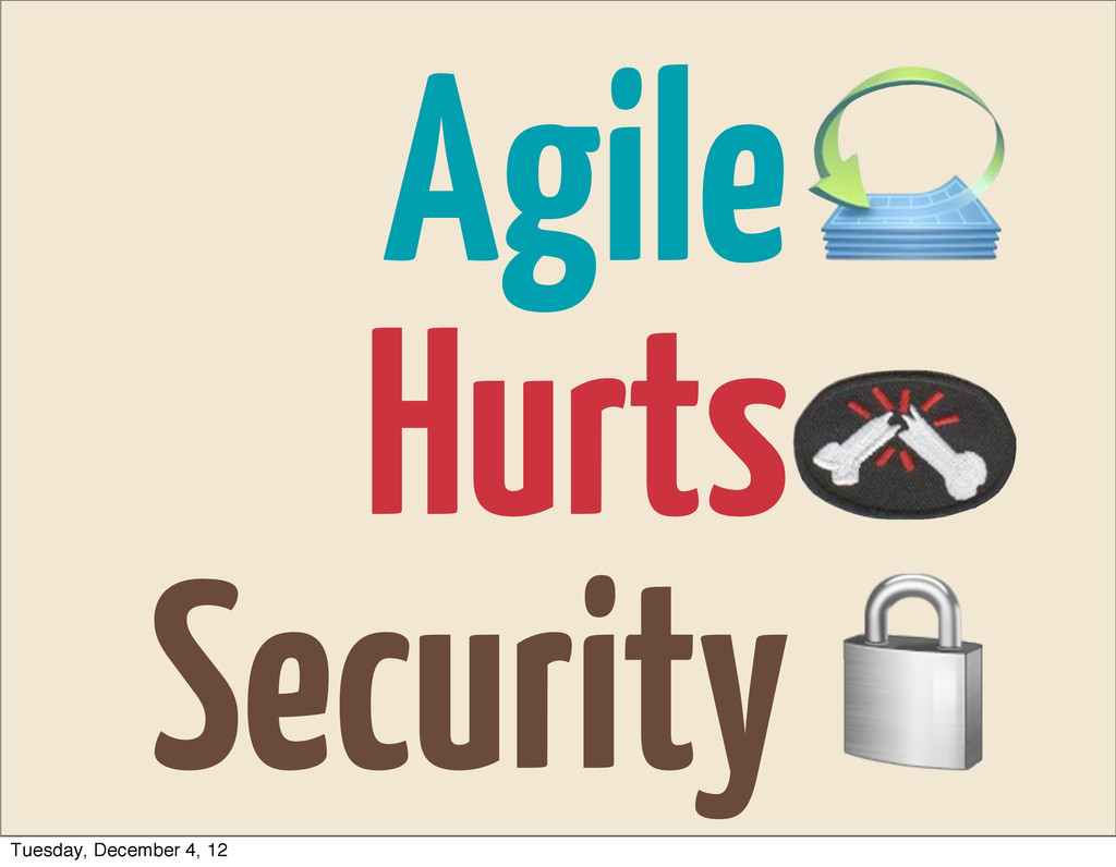 Agile Hurts Security Tuesday, December 4, 12