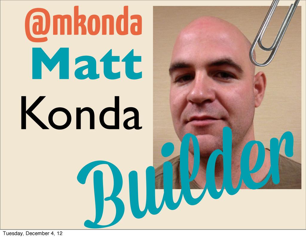 Matt Konda Builde @mkonda Tuesday, December 4, ...