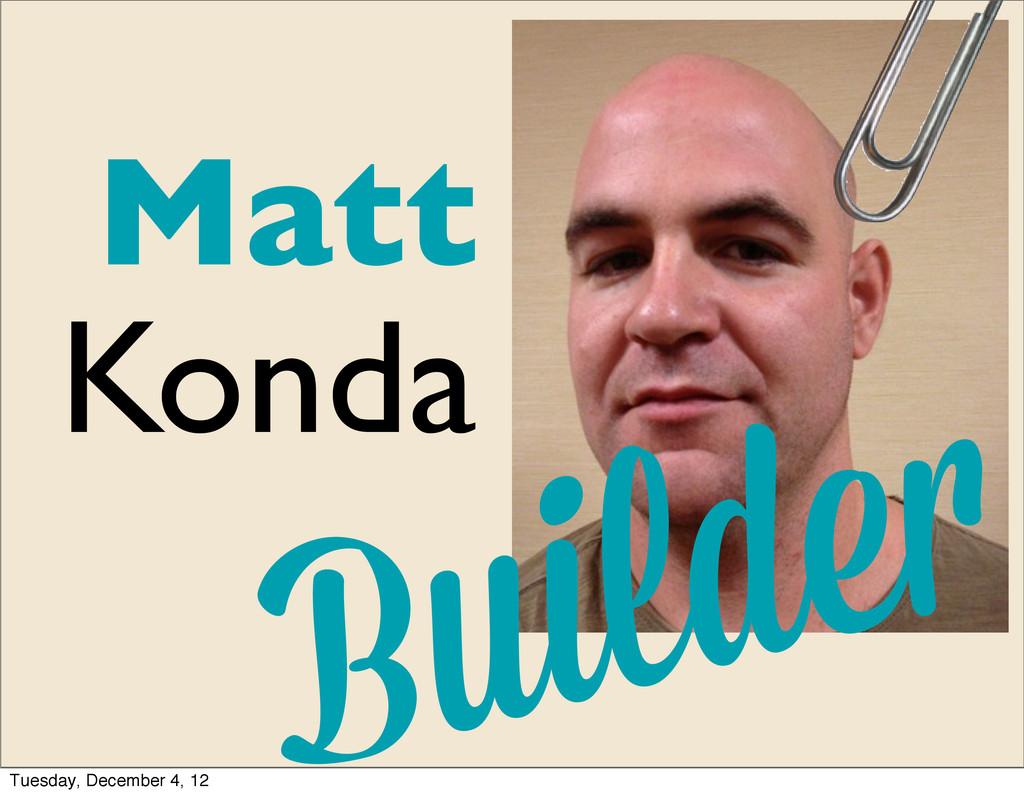 Matt Konda Builde Tuesday, December 4, 12
