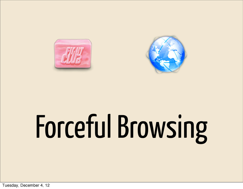 Forceful Browsing Tuesday, December 4, 12