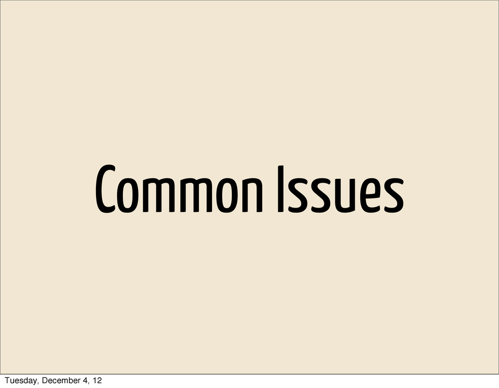 Common Issues Tuesday, December 4, 12