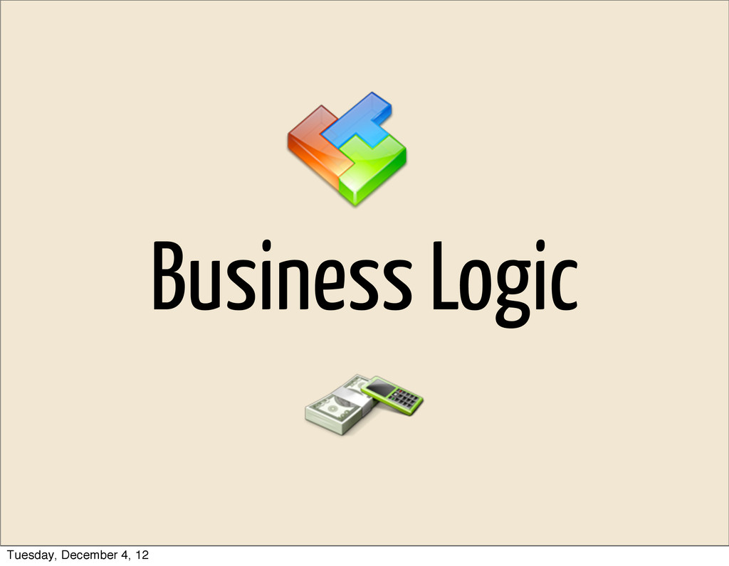 Business Logic Tuesday, December 4, 12