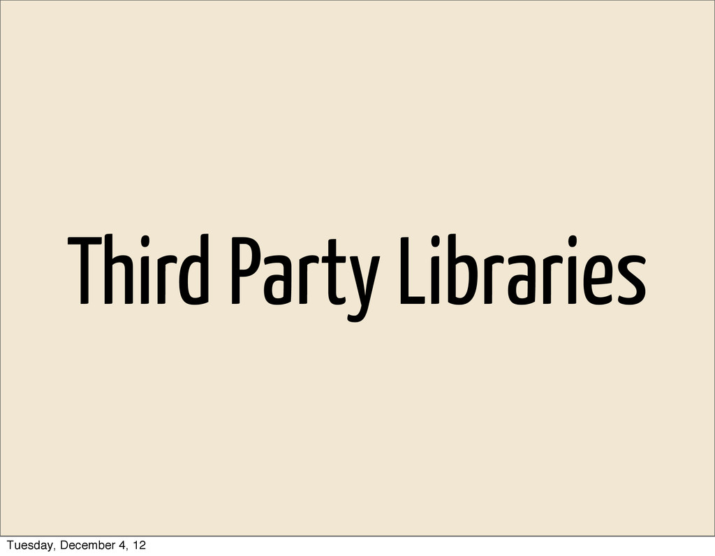 Third Party Libraries Tuesday, December 4, 12
