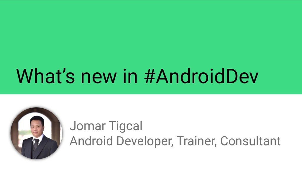 What's new in #AndroidDev Jomar Tigcal Android ...