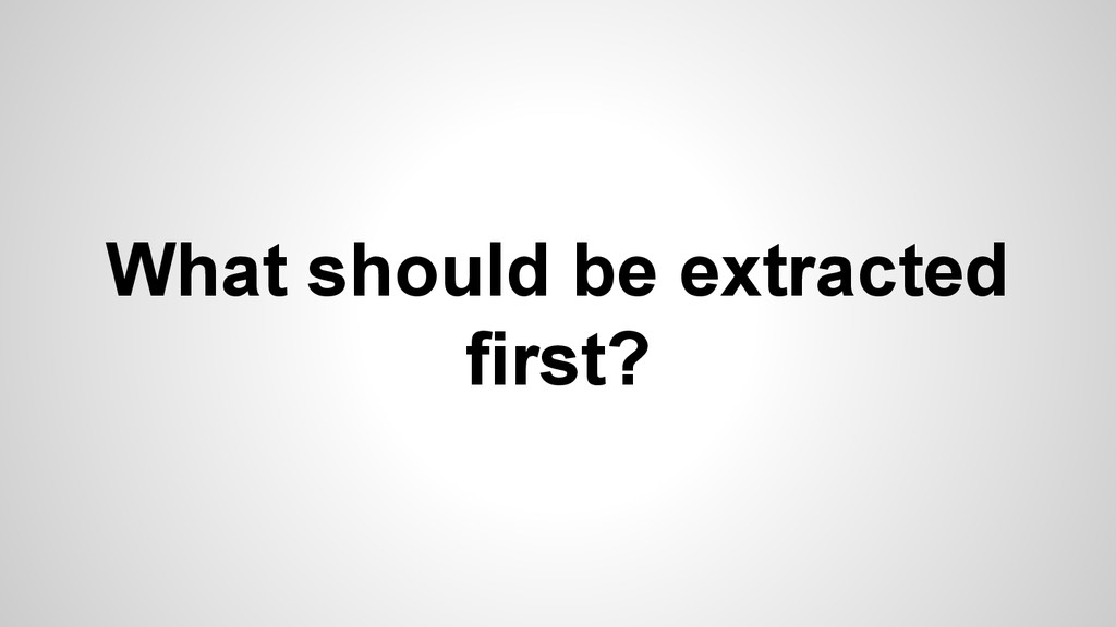 What should be extracted first?