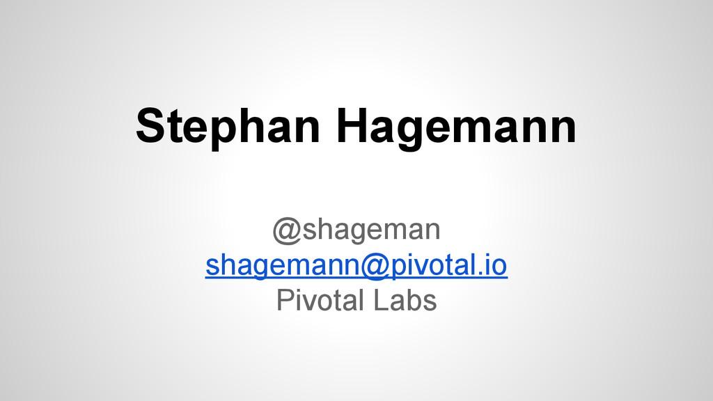 Stephan Hagemann @shageman shagemann@pivotal.io...