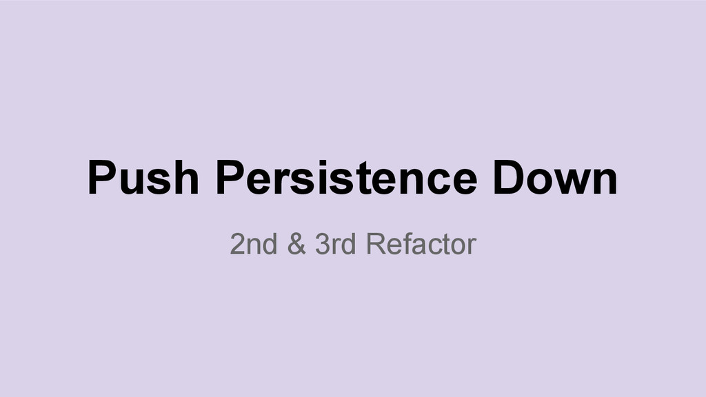2nd & 3rd Refactor Push Persistence Down